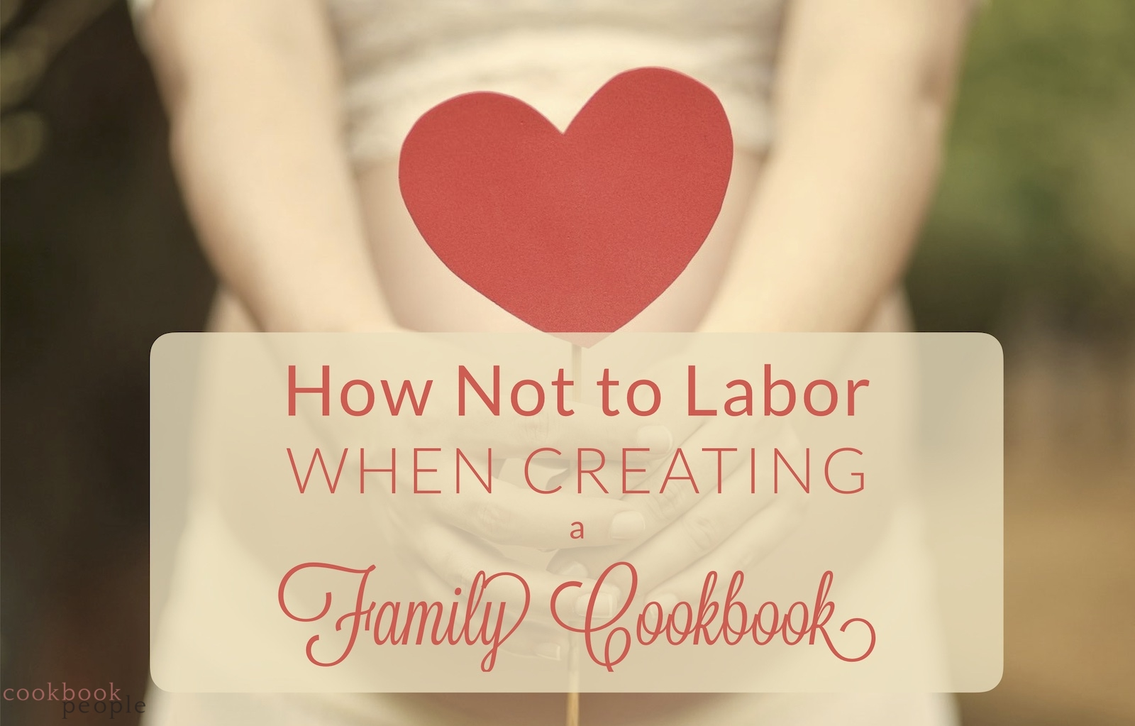 Pregnant woman holding a paper heart in front of her belly with text: How Not to Labor When Creating a Family Cookbook
