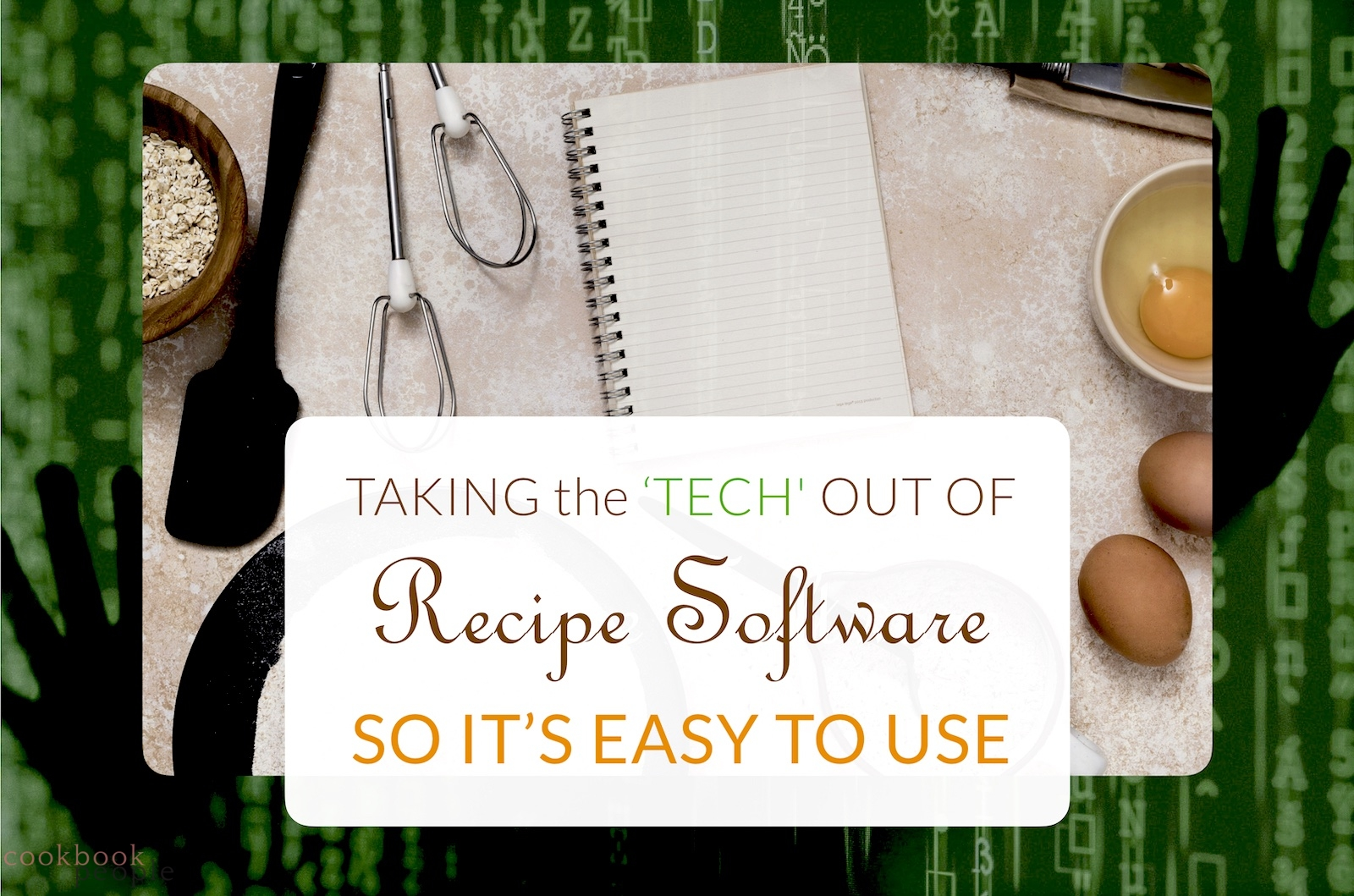 hands trapped in green code matrix overlaid with cooking utensils and blank spiral notebook and title: Taking the 'Tech' out of Recipe Software so It's Easy to Use