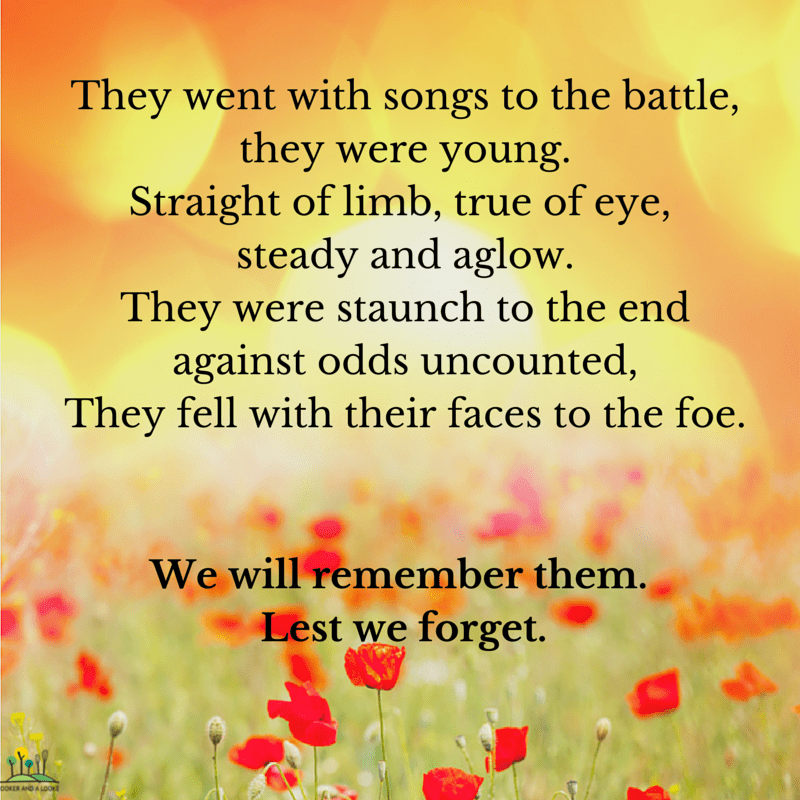They went with songs to the battle, they were young. Straight of limb, true of eye, steady and aglow. They were staunch to the end against odds uncounted, They fell with their faces to the foe.
