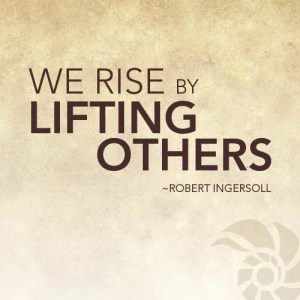 """""""We rise by lifting others"""""""