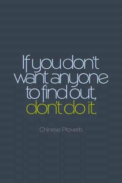If you don't want anyone to find out, don't do it. Chinese Proverb