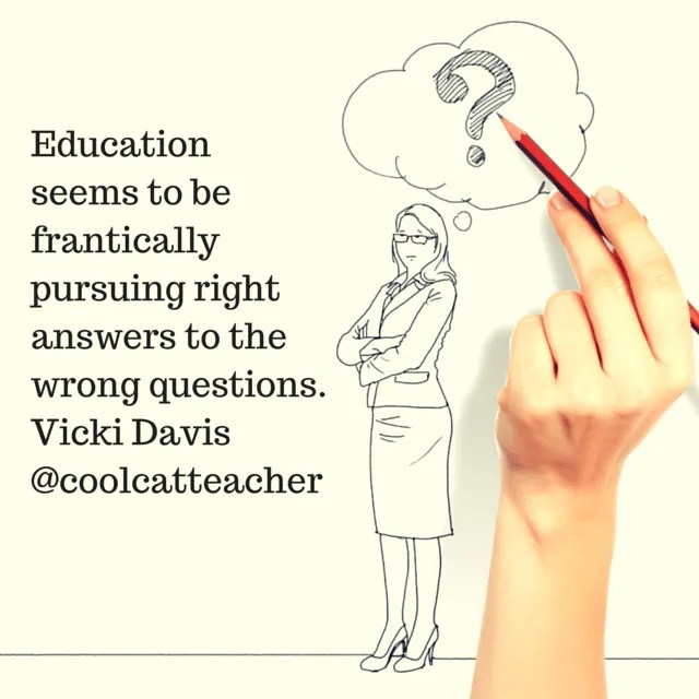 Education seems to be frantically pursuing right answers to the wrong questions.