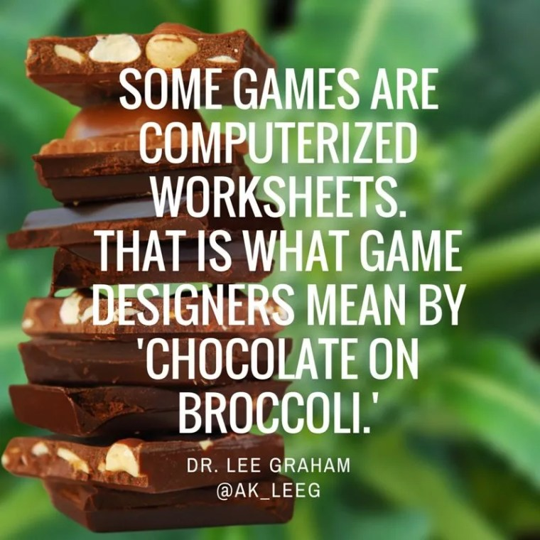 "Some games are computerized worksheets. That is what Game Designers Mean by 'Chocolate on Broccoli."" Dr. Lee Graham"