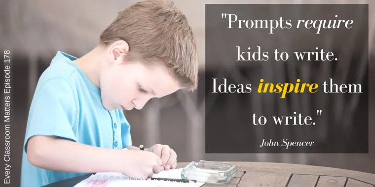 """Prompts require kids to write. Ideas inspire them to write."" John Spencer"