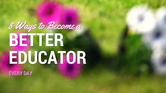8 Ways to Become a Better Educator Every Day