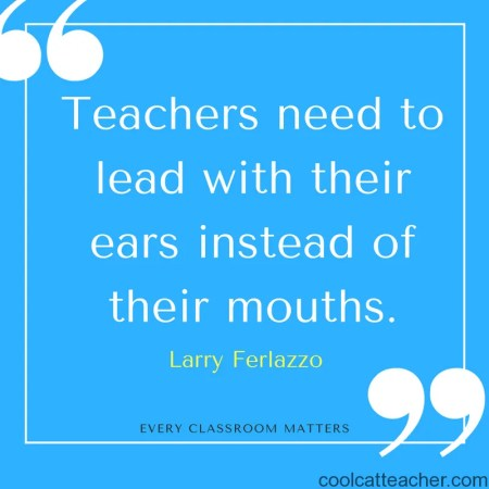Teachers need to lead with their ears instead of their mouths.