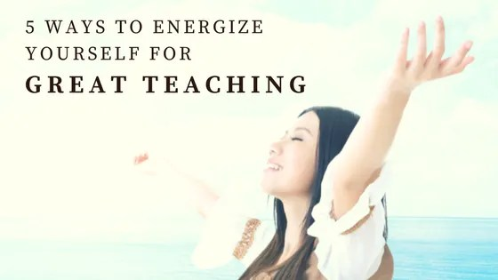 5 Ways to energize yourself for great teaching