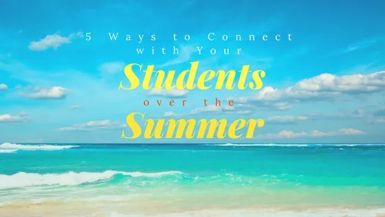 5 Ways to Connect with Your Students over the Summer