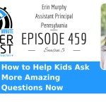 How To Help Kids Ask More Amazing Questions Now