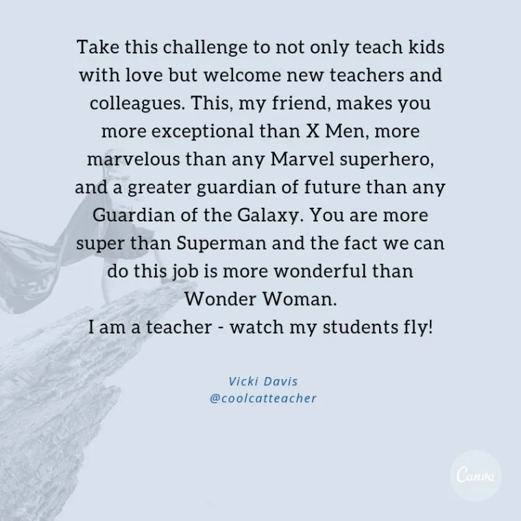 Take this challenge to not only teach kids with love but welcome new teachers and colleagues. This, my friend, makes you more exceptional than X Men, more marvelous than any Marvel superhero, and a greater guardian of future than any Guardian of the Galaxy. You are more super than Superman and the fact we can do this job is more wonderful than Wonder Woman.  I am a teacher - watch my students fly! Vicki Dadvis