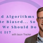 AI and Algorithms Can Be Biased… So What We Should Do About It?
