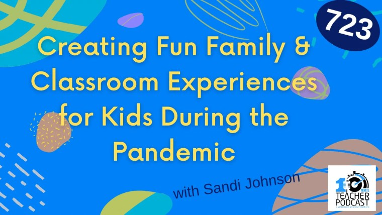 723 - Creating Fun Family & Classroom Experiences for Kids During the Pandemic