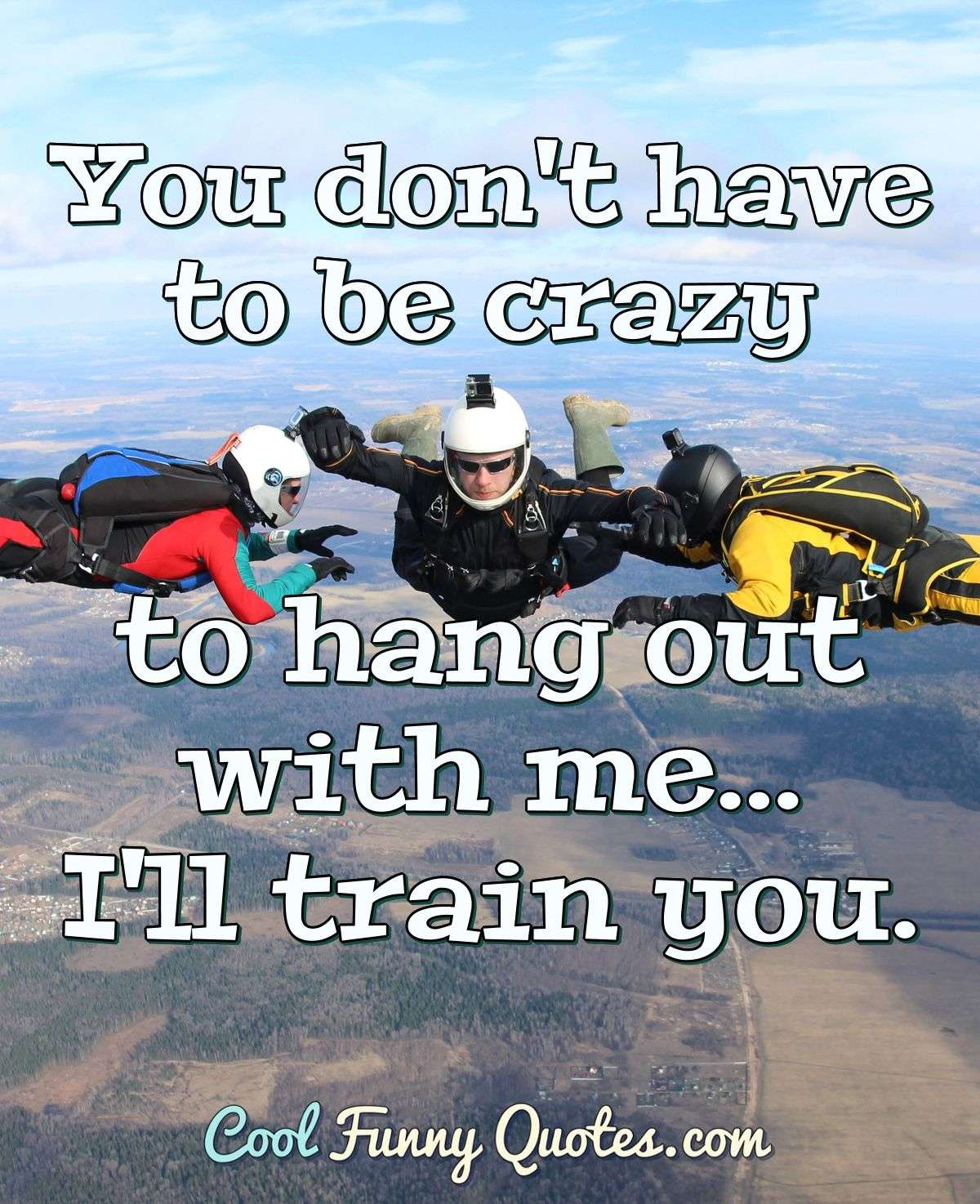 You Don T Have To Be Crazy To Hang Out With Me I Ll