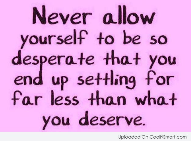 Attitude Quote: Never allow yourself to be so desperate...