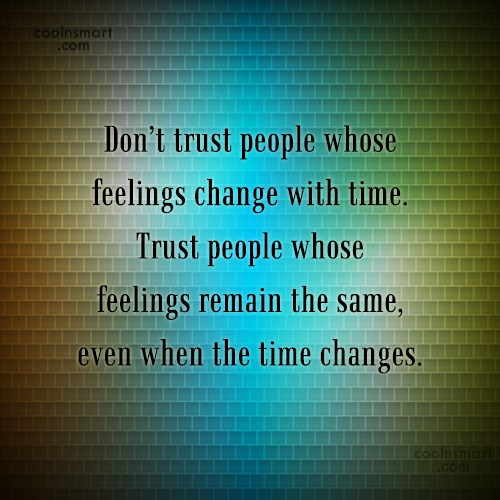 Quote: Don't trust people whose feelings change with...