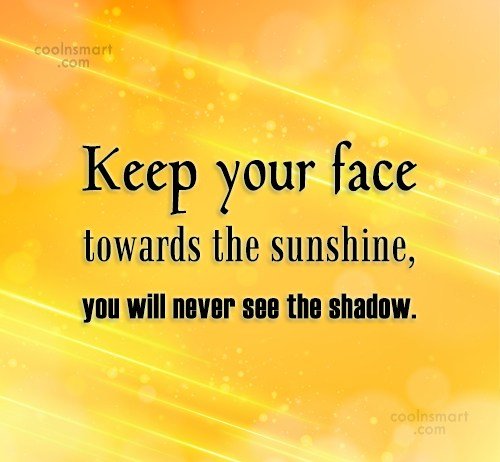 Attitude Quote: Keep your face towards the sunshine, you...