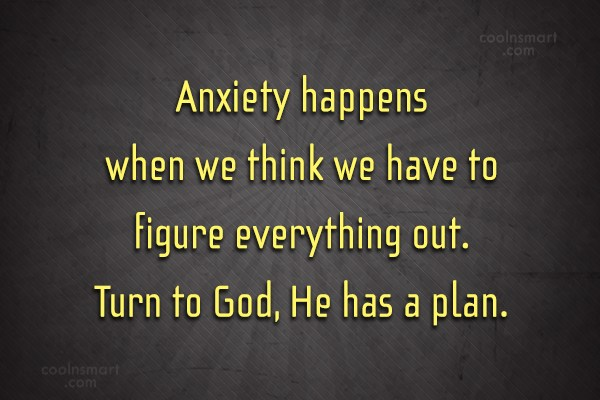 Quote: Anxiety happens when we think we have...
