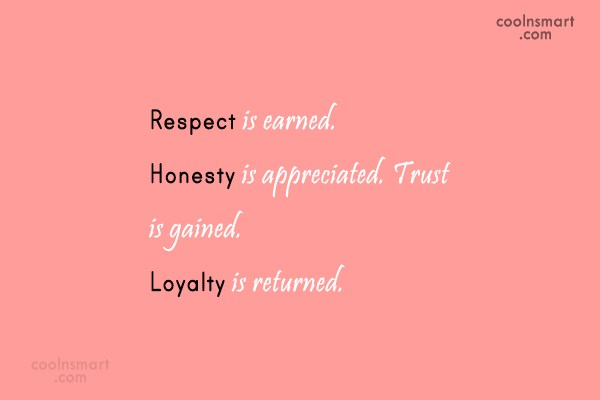 Quote: Respect is earned. Honesty is appreciated. Trust...