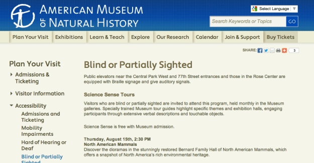 Screenshot of the AMNH site. The page reads: Science Sense Tours  Visitors who are blind or partially sighted are invited to attend this program, held monthly in the Museum galleries. Specially trained Museum tour guides highlight specific themes and exhibition halls, engaging participants through extensive verbal descriptions and touchable objects.  Science Sense is free with Museum admission.  Thursday, August 15th, 2:30 PM North American Mammals Discover the dioramas in the stunningly restored Bernard Family Hall of North American Mammals, which offers a snapshot of North America's rich environmental heritage.