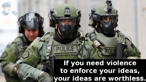 If you need violence to enforce your ideas, your ideas are worthless. Cop Block