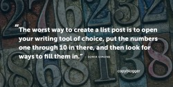 The worst way to create a list post is to open your writing tool of choice, put the numbers one through 10 in there, and then look for ways to fill them in. – Sonia Simone