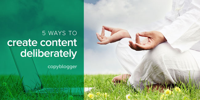 5 ways to create content deliberately