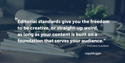 Editorial standards give you the freedom to be creative, or straight-up weird, as long as your content is built on a foundation that serves your audience. – Stefanie Flaxman