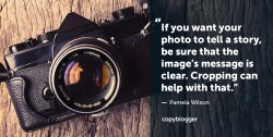 If you want your photo to tell a story, be sure that the image's message is clear. Cropping can help with that. – Pamela Wilson