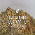 we live to know God and to make him known