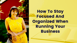 How To Stay Focused And Organized When Running Your Business