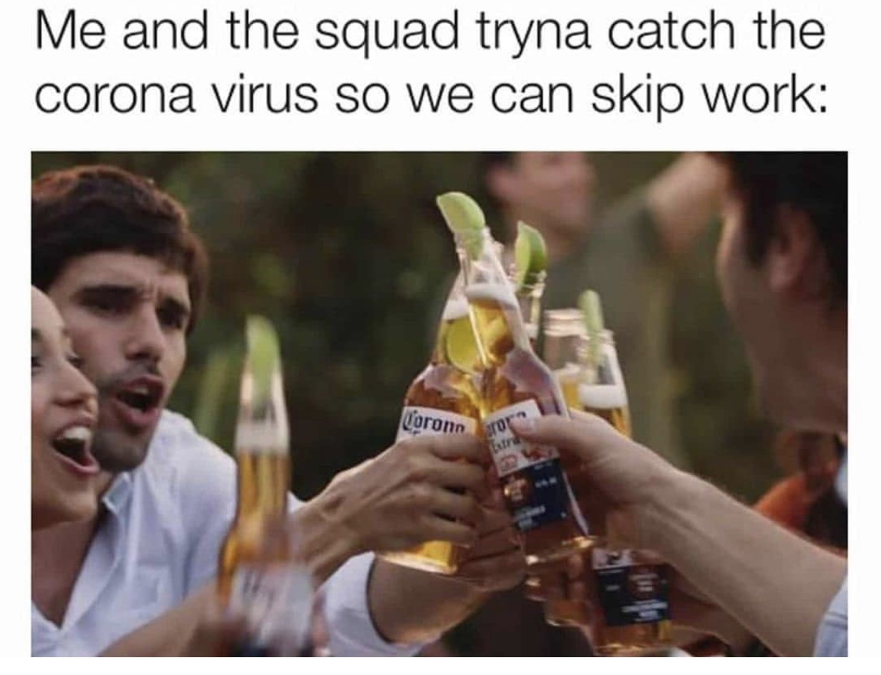 Me and the squad tryna catch the corona so we can skip work