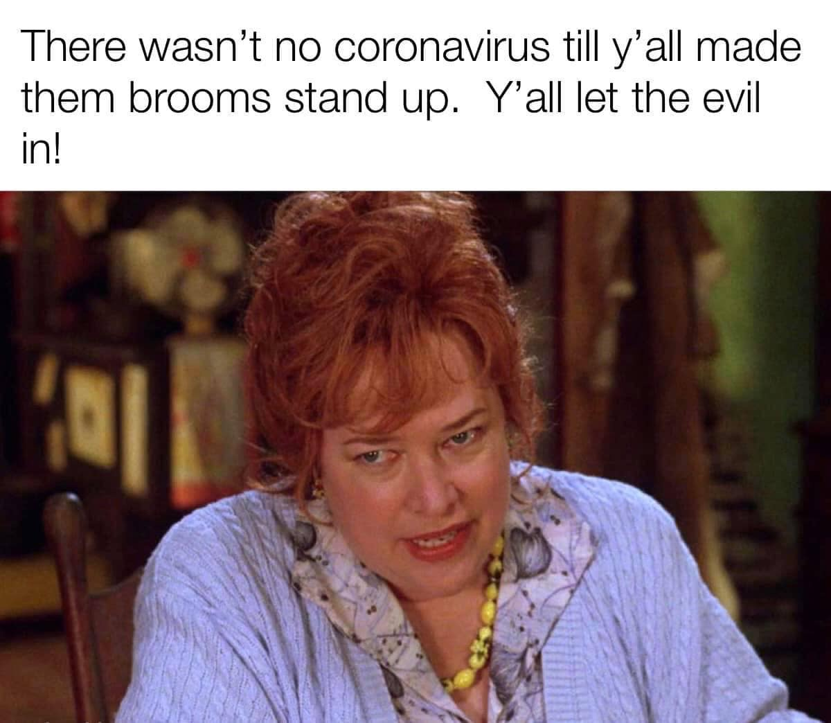 There wasnt no coronavirus until you all made them brooms stand up You let the evil in