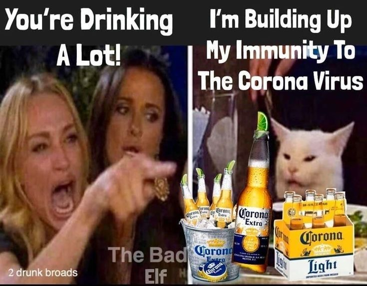 You are drink a lot – I am building up my immunity to the corona virus