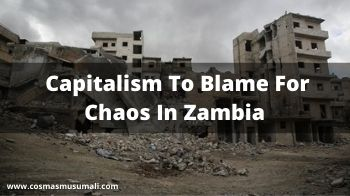 Capitalism To Blame For The Chaos In Zambia
