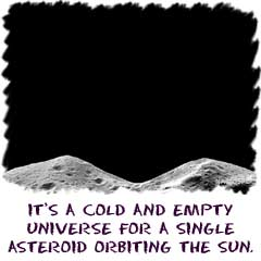 Its a cold and empty universe for a single asteroid orbiting the Sun.