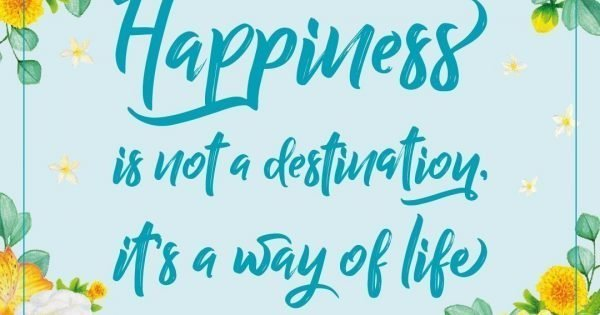 Happiness Is Not A Destination It S A Way Of Life