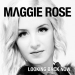 Maggie Rose Looking Back Now