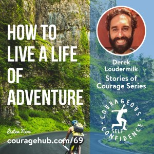 How to Live a Life of Adventure with Derek Loudermilk. Stories of Courage. Courageous Self-Confidence Podcast.