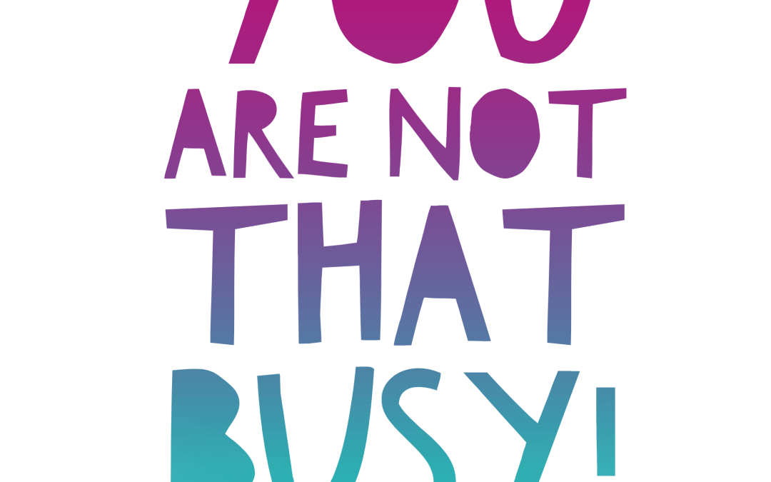 You are NOT that busy!