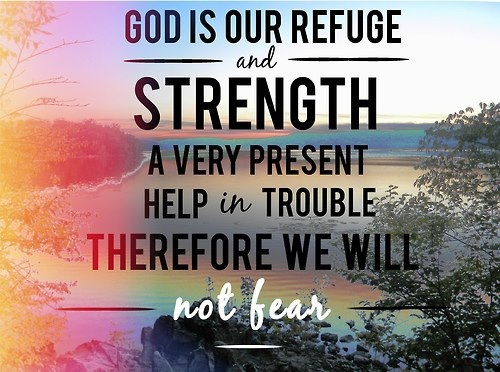 God is our refuge and strength a very present help in trouble therefore we will not fear