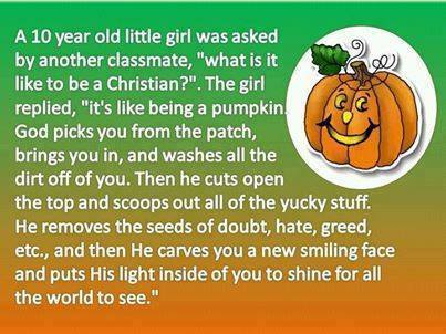 "Christian Pumpkin Analogy (A 10 year old little girl was asked by another classmate, ""what is it like to be a Christian?"" The girl replied, ""it's like being a pumping God picks you from the patch, brings you in, and washed all the dirt off you. Then he cuts open the top and scoops out all the yucky stuff. He removes the seeds of doubt, hate, greed, etc. and then He carves you a new smiling face and puts His light inside of you to shine for all the world to see."")"