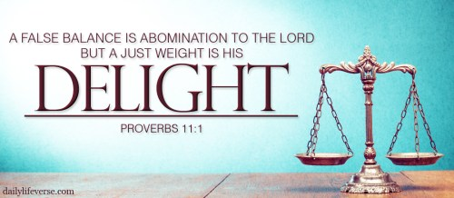 Proverbs 11:1 - A false balance is abomination to the Lord, But a just weight is His delight.