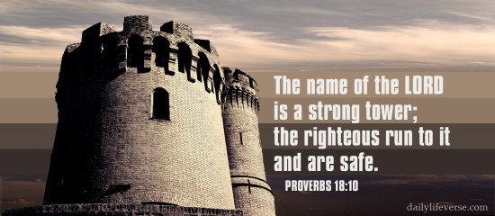 Proverbs 18:10 - The name of the LORD is a strong tower; the righteous run to it and are safe.