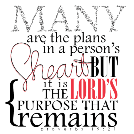 """Many are the plans in a person's heart but it is the Lord's purpose that remains."" Proverbs 19:21"