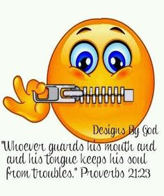 """Whoever guards his mouth and and his tongue keeps his sould from troubles."" Proverbs 21:23"