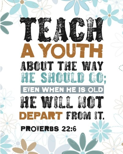 """Teach a youth about the way he should go; even when he is old he will not depart from it."" Proverbs 22:6"