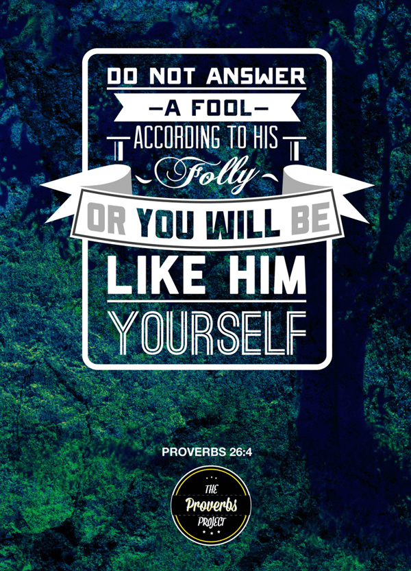 """""""Do not answer a fool according to his folly or you will be like him yourself."""" Proverbs 26:4"""