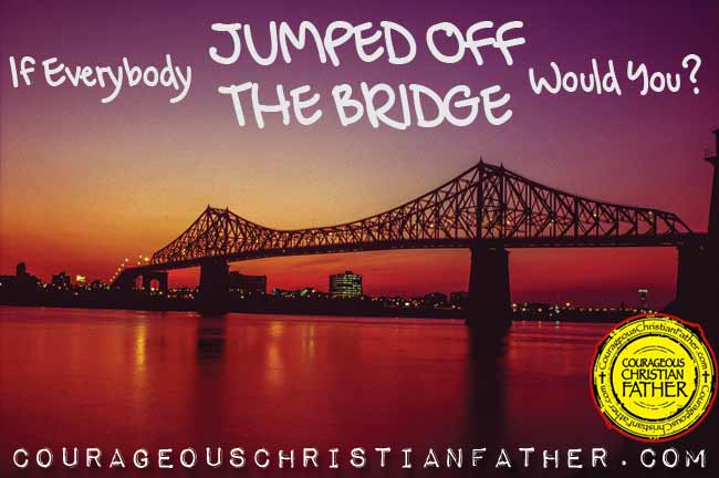If Everybody Jumped off a Bridge Would You?