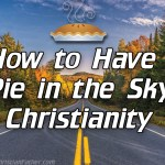 How to Have a Pie in the Sky Christianity