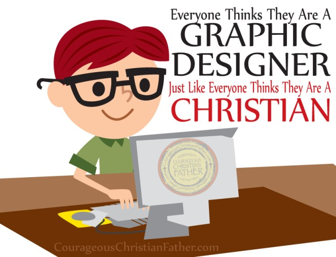 Everyone thinks they are a graphic designer Just like everyone thinks they are a Christian